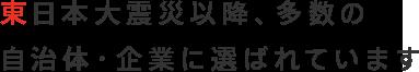 東日本大震災以降、多数の自治体・企業に選ばれています