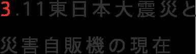 3.11東日本大震災と災害自販機の現在